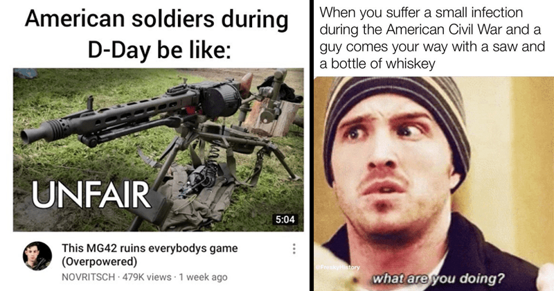 Funny history memes | American soldiers during D-Day be like: UNFAIR 5:04 This MG42 ruins everybodys game (Overpowered) NOVRITSCH 479K views 1 week ago | jesse pinkman breaking bad suffer small infection during American Civil War and guy comes way with saw and bottle whiskey @FreskyHistory are doing?