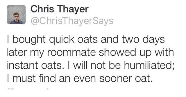 top ten daily white people tweets | Person - Chris Thayer @ChrisThayerSays bought quick oats and two days later my roommate showed up with instant oats will not be humiliated must find an even sooner oat.