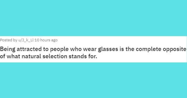 shower thoughts, reddit, top rated, relationships, askreddit, best of week, love, thoughts | Posted by J_k_LI Being attracted people who wear glasses is complete opposite natural selection stands .