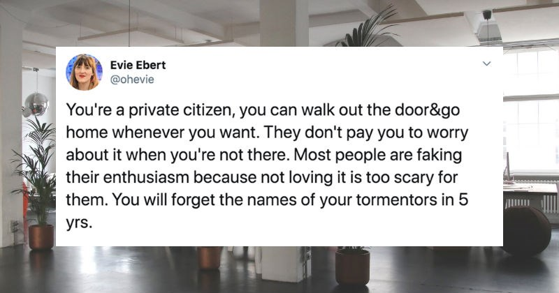 Women on Twitter share career advice for their younger selves | Evie Ebert @ohevie private citizen can walk out door&go home whenever want. They don't pay worry about not there. Most people are faking their enthusiasm because not loving is too scary them will forget names tormentors 5 yrs.