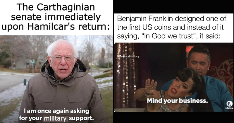 Funny history memes | bernie sanders fundraising campaign Carthaginian senate immediately upon Hamilcar's return: I am once again asking military support | Benjamin Franklin designed one first US coins and instead saying God trust said: Mind business.