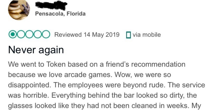 Bar owner addresses an angry and lying customer's review with facts | Pensacola, Florida Never again went Token based on friend's recommendation because love arcade games. Wow were so disappointed employees were beyond rude service horrible. Everything behind bar looked so dirty glasses looked like they had not been cleaned weeks. My husband attempted play several machines, but they were broken. No one who worked there seemed care at all. Is there job act