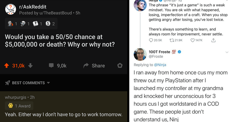 cringey and cursed and offesnive commends | r/AskReddit Posted by TheBeastBoud Would take 50/50 chance at $5,000,000 or death? Why or why not? whurpurgis Yeah. Either way don't have go work tomorrow | @Ninja phrase just game is such weak mindset are ok with happened, losing, imperfection craft stop getting angry after losing lost twice. There's always something learn, and always room improvement, never settle. Froste Replying Ninja I ran away home once cus my mom threw out my PlayStation after|