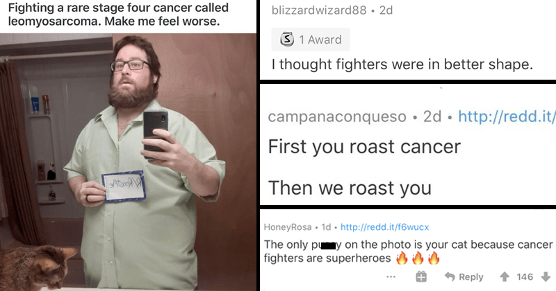 Man with rare form of cancer asks r/roastme to roast him, redditors show him kindness and support instead, wholesome, wholesome comments | Fighting rare stage four cancer called leomyosarcoma. Make feel worse | blizzardwizard88 thought fighters were better shape | campanaconqueso First roast cancer Then roast | HoneyRosa only pussy on photo is cat because cancer fighters are superheroes