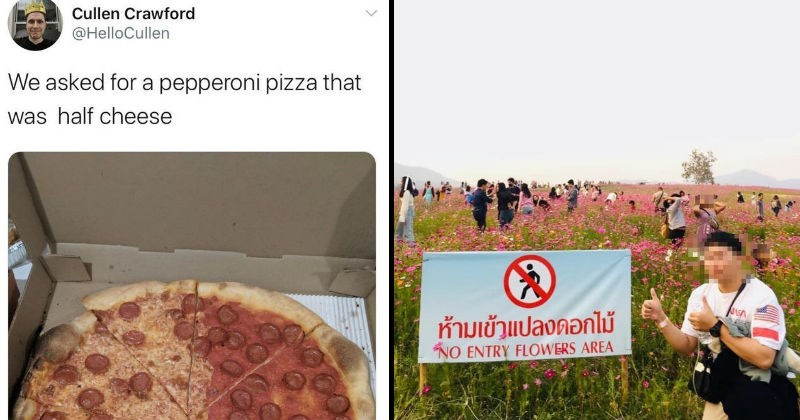 "Disappointing moments of stupid failure | tweet by Cullen Crawford @HelloCullen asked pepperoni pizza half cheese pic of a pizza where one half has no cheese at all | pic of a person giving a thumbs up next to a sign that says ""NO ENTRY FLOWERS AREA"" while in the background a large group of people walks through a flower field"