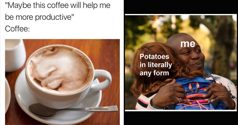 Funny random memes | Maybe this coffee will help be more productive Coffee: coffee art foam conceited rapper reaction | unbreakable kimmy schmidt titus hug Potatoes literally any form
