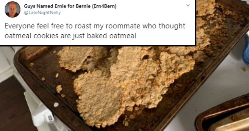 Tweets about a roommate who failed at making oatmeal cookies | Guys Named Ernie Bernie Ern4Bern LateNightNelly Everyone feel free roast my roommate who thought oatmeal cookies are just baked oatmeal burnt tray with chunks of dry oatmeal on it