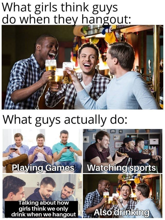 top ten 10 memes daily | girls think guys do they hangout guys actually do: CenStoe Playing Games Watching sports Talking about girls think only drink hangout Also drinking