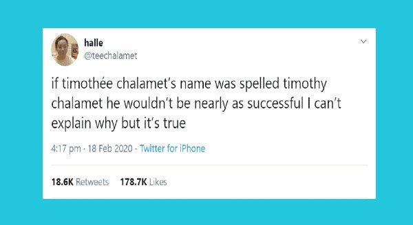 funniest tweets by women | halle @teechalamet if timothée chalamet's name spelled timothy chalamet he wouldn't be nearly as successful can't explain why but 's true 4:17 pm 18 Feb 2020 Twitter iPhone 18.6K Retweets 178.7K Likes