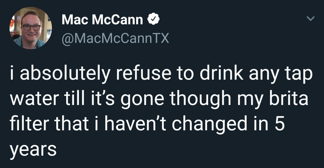 top ten daily white people tweets | Person - Mac McCann @MacMcCannTX absolutely refuse drink any tap water till 's gone though my brita filter haven't changed 5 years