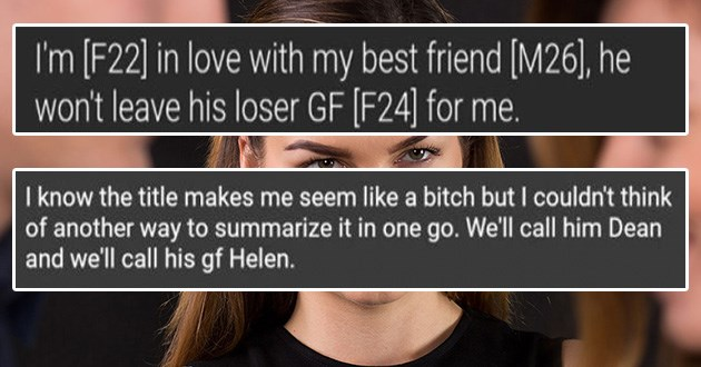jealousy reddit cringe awkward relationships advice fail | F22 love with my best friend M26 he won't leave his loser GF F24 | know title makes seem like bitch but couldn't think another way summarize one go call him Dean and call his gf Helen. Basically university student, and interned at marketing company over last few Summers. Dean my boss there and became really close friends. Our friendship moved outside work, and no longer intern there at all more talked more fell him. He's incredible, hard
