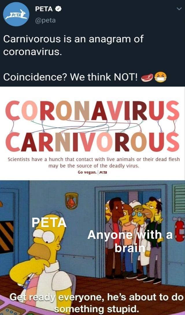 top ten 10 memes daily | PETA PETA @peta Carnivorous is an anagram coronavirus. Coincidence think NOT ORONAVIRUS ČARNIVOROUS Scientists have hunch contact with live animals or their dead flesh may be source deadly virus. Go vegan. PETA PETA Anyone with brain Get ready everyone, he's about do something stupid.