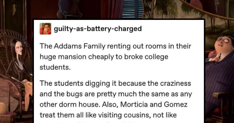 Tumblr user imagines the Addams Family renting out rooms to college students | guilty-as-battery-charged Addams Family renting out rooms their huge mansion cheaply broke college students students digging because craziness and bugs are pretty much same as any other dorm house. Also, Morticia and Gomez treat them all like visiting cousins, not like tenants abuse and exploit