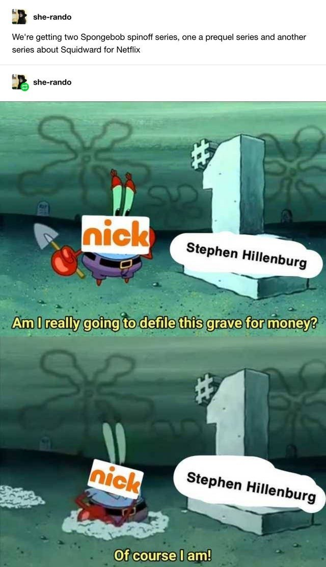 top ten 10 spongebob memes weekly | she-rando getting two Spongebob spinoff series, one prequel series and another series about Squidward Netflix she-rando nick Stephen Hillenburg Am really going defile this grave money? nick Stephen Hillenburg course l am!