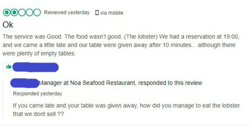 Business owner responses to one star reviews | Reviewed yesterday via mobile Ok service Good food wasn't good lobster had reservation at 19:00, and came little late and our table were given away after 10 minutes although there were plenty empty tables. Manager at Noa Seafood Restaurant, responded this review Responded yesterday If came late and table given away did manage eat lobster dont sell