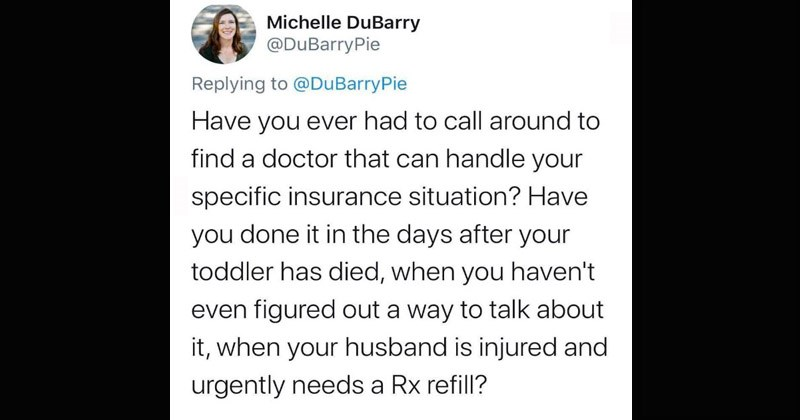 Twitter thread about a couple who nearly went bankrupt after their son died because of their insurance company | Michelle DuBarry @DuBarryPie Replying DuBarryPie Have ever had call around find doctor can handle specific insurance situation? Have done days after toddler has died haven't even figured out way talk about husband is injured and urgently needs Rx refill?