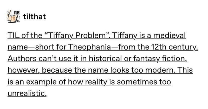 "Tumblr posts, history, historical posts, education, funny posts, tumblr | tilthat TIL Tiffany Problem Tiffany is medieval name-short Theophania 12th century. Authors can't use historical or fantasy fiction, however, because name looks too modern. This is an example reality is sometimes too unrealistic. via reddit.com incorrectdiscworldquotes ""Authors can't use fantasy fiction, eh see about 35 -Terry Pratchett, probably"