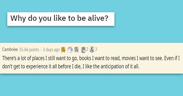 reddit wholesome life living askreddit thread | Why do like be alive? Cambriee 35.6k points 3 days ago There's lot places still want go, books want read, movies want see. Even if don't get experience all before die like anticipation all.