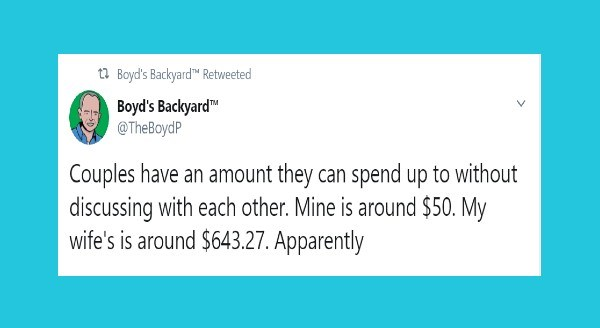 Funniest relationship tweets | t7 Boyd's Backyard™ Retweeted Boyd's Backyard TheBoydP Couples have an amount they can spend up without discussing with each other. Mine is around $50. My wife's is around $643.27. Apparently
