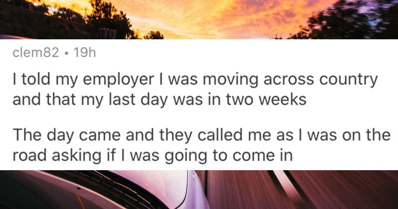 People share ridiculous things that happened during their work days | reddit post clem82 19h told my employer moving across country and my last day two weeks day came and they called as on road asking if going come