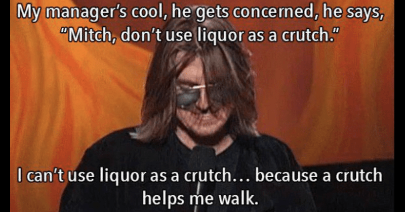 Funny mitch hedberg jokes | My manager's cool, he gets concerned, he says Mitch, don't use liquor as crutch can't use liquor as crutch because crutch helps walk.