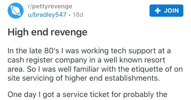 Tech support employee takes a high end petty revenge | r/pettyrevenge u/bradley547 18d High end revenge late 80's working tech support at cash register company well known resort area. So well familiar with etiquette on site servicing higher end establishments. One day got service ticket probably highest high end resort area. If aren't One Percent aren't getting !