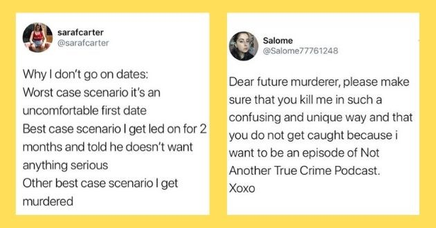 tweets true crime documentary funny twitter fan fans crime murder serial killer | sarafcarter @sarafcarter Why don't go on dates: Worst case scenario 's an uncomfortable first date Best case scenario get led on 2 months and told he doesn't want anything serious Other best case scenario get murdered | Salome @Salome77761248 Dear future murderer, please make sure kill such confusing and unique way and do not get caught because want be an episode Not Another True Crime Podcast