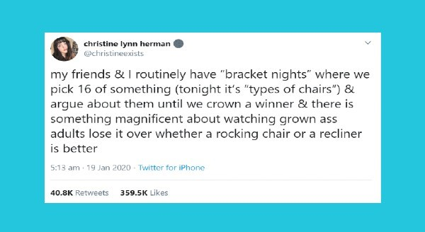 "Wholesome tweets of the week | christine lynn herman @christineexists my friends routinely have ""bracket nights"" where pick 16 something (tonight 's ""types chairs argue about them until crown winner there is something magnificent about watching grown ass adults lose over whether rocking chair or recliner is better"