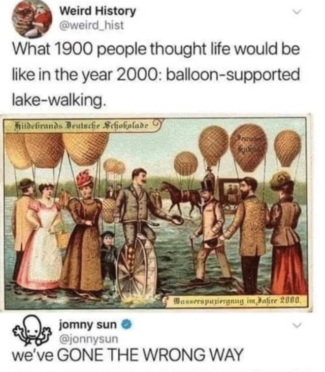 top ten daily white people tweets | Person - Weird History @weird_hist 1900 people thought life would be like year 2000: balloon-supported lake-walking. Hildelirands Deutsche Schokolade Bassersparirrgnng im Jahre 2000, jomny sun @jonnysun GONE WRONG WAY