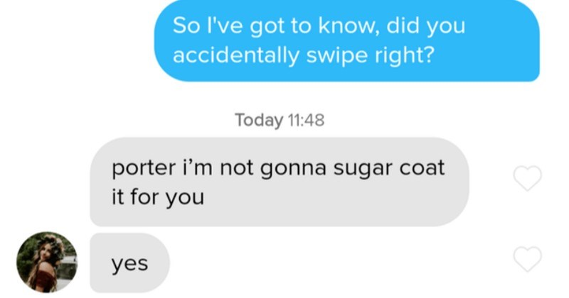 Funny moments on Tinder that kept us entertained | kristi Today 07:03 So l've got know, did accidentally swipe right? Today 11:48 porter not gonna sugar coat yes Thanks honesty appreciate Sent