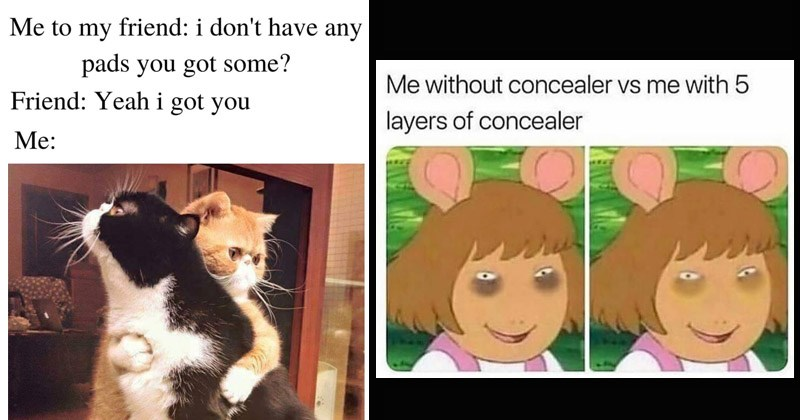 Funny and stereotypical memes about being a woman | two cats hugging my friend don't have any pads got some? Friend: Yeah got | without concealer vs with 5 layers concealer D.W. Arthur eye bags