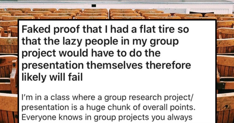 Student fakes a flat tire so that their lazy classmates fail the group project | Faked proof had flat tire so lazy people my group project would have do presentation themselves therefore likely will fail class where group research project/ presentation is huge chunk overall points. Everyone knows group projects always have one slacker who doesn't do anything have compensate However got stuck with possibly worst 3 people be project with class.