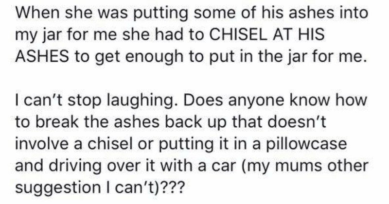 Conversation about what to do with dad's ashes | she putting some his ashes into my jar she had CHISEL AT HIS ASHES get enough put jar can't stop laughing. Does anyone know break ashes back up doesn't involve chisel or putting pillowcase and driving over with car (my mums other suggestion can't