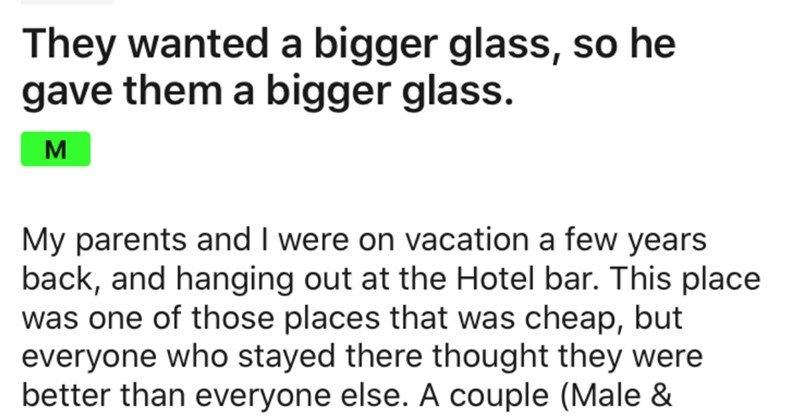 Entitled customers want bigger glasses for their wine and the bartender maliciously complies | r/MaliciousCompliance wworrall They wanted bigger glass, so he gave them bigger glass. My parents and were on vacation few years back, and hanging out at Hotel bar. This place one those places cheap, but everyone who stayed there thought they were better than everyone else couple (Male Female) walked talking about Nice and quaint bar looked. They sat down at table next us were supposed order