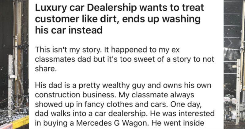Luxury car dealership wants to treat customer poorly, but they end up washing the car   Luxury car Dealership wants treat customer like dirt, ends up washing his car instead This isn't my story happened my ex classmates dad but 's too sweet story not share. His dad is pretty wealthy guy and owns his own construction business. My classmate always showed up fancy clothes and cars. One day, dad walks into car dealership. He interested buying Mercedes G Wagon. He went inside and ignored almost an