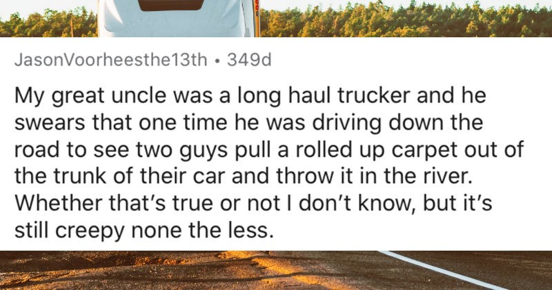 Long haul truckers share the creepiest things that they've seen on the road | reddit posted by JasonVoorheesthe13th My great uncle long haul trucker and he swears one time he driving down road see two guys pull rolled up carpet out trunk their car and throw river. Whether 's true or not don't know, but 's still creepy none less.