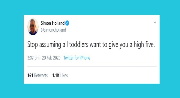 Funniest parenting tweets | Simon Holland @simoncholland Stop assuming all toddlers want give high five. 3:07 pm 20 Feb 2020 Twitter iPhone 161 Retweets 1.1K Likes