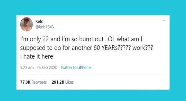 Funniest tweets by women | Kels @kels1643 only 22 and so burnt out LOL am supposed do another 60 YEARS work hate here 5:23 am 26 Feb 2020 Twitter iPhone 77.3K Retweets 291.2K Likes