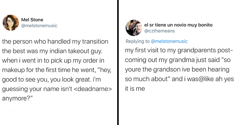 Wholesome twitter thread of trans people sharing stories of acceptance and support from people in their lives, happy tweets | Mel Stone @melstonemusic person who handled my transition best my indian takeout guy went pick up my order makeup first time he went hey, good see look great guessing name isn't <deadname> anymore | el sr tiene un novio muy bonito @czthemeans Replying melstonemusic my first visit my grandparents post- coming out my grandma just said so youre grandson ive been hearing so