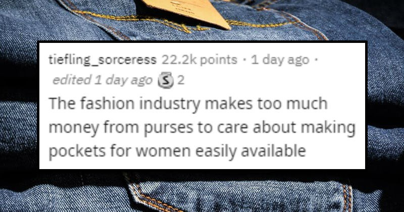 Fun conspiracy theories | tweet by tiefling_sorceress 22.2k points 1 day ago edited 1 day ago 32 fashion industry makes too much money purses care about making pockets women easily available