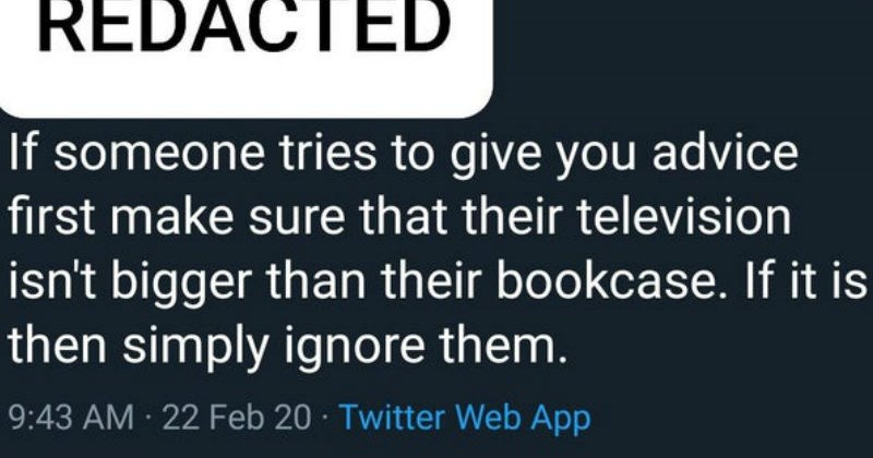 People who think they're brilliant and brag about it | REDACTED If someone tries give advice first make sure their television isn't bigger than their bookcase. If is then simply ignore them. 9:43 AM 22 Feb 20 Twitter Web App