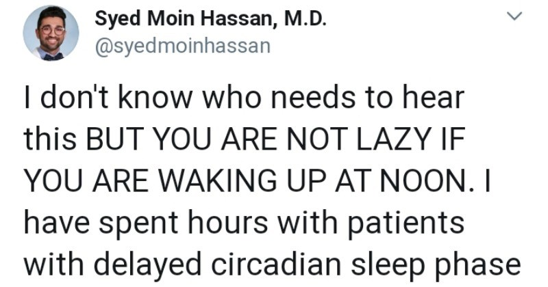 Short Twitter thread destigmatizes people that have a hard time waking up early | tweet by Syed Moin Hassan, M.D syedmoinhassan don't know who needs hear this BUT ARE NOT LAZY IF ARE WAKING UP AT NOON have spent hours with patients with delayed circadian sleep phase trying destigmatize sleeping late and waking up late.