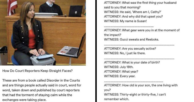 The crazy stuff that court reporters overhear   Do Court Reporters Keep Straight Faces? These are book called Disorder Courts and are things people actually said court, word word, taken down and published by court reporters had torment staying calm while exchanges were taking place   ATTORNEY first thing husband said morning? WITNESS: He said Where am Cathy ATTORNEY: And why did upset WITNESS: My name is Susan! ATTORNEY gear were at moment impact? WITNESS: Gucci sweats and Reeboks. ATTORNEY: Are