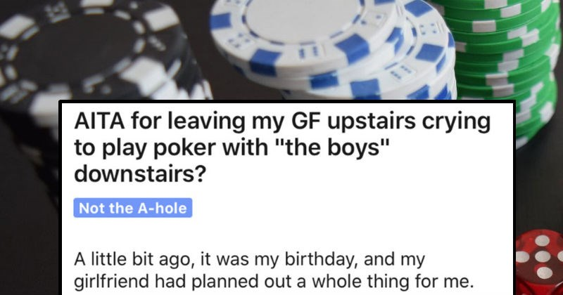 Guy's girlfriend gets angry about his surprise birthday party | AITA leaving my GF upstairs crying play poker with boys downstairs? Not hole little bit ago my birthday, and my girlfriend had planned out whole thing Some background totally nailed her last birthday spent whole day doing her favorite things, had dinner at her favorite restaurant, got big dessert her favorite cake
