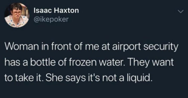 funny attempts that led to failure | tweet by Isaac Haxton @ikepoker Woman front at airport security has bottle frozen water. They want take She says 's not liquid.