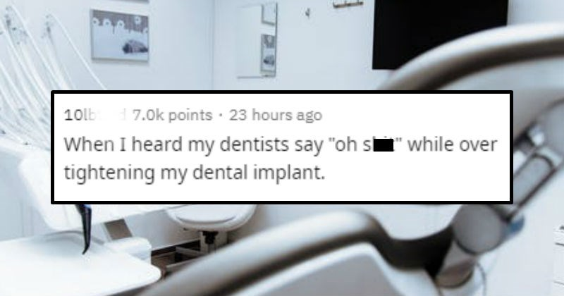 "Scary moments and stories | reddit posted by 10lbturd 7.0k points 23 hours ago heard my dentists say ""oh shit"" while over tightening my dental implant."
