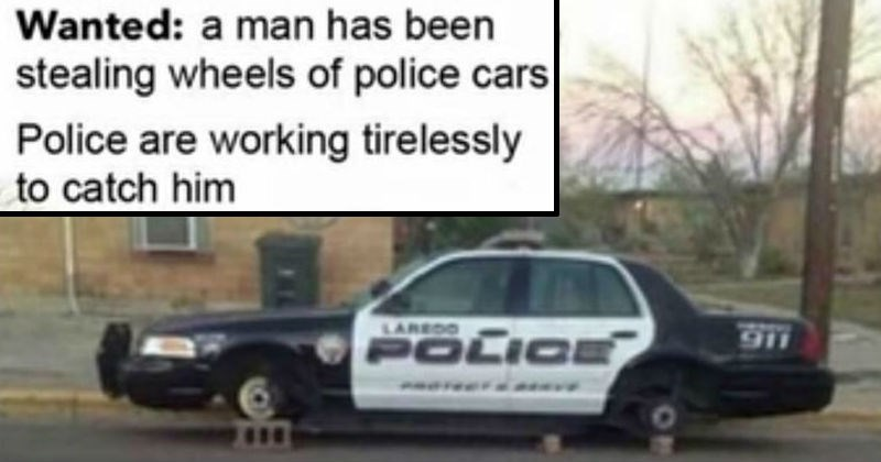 funny stupid puns and wordplay | Wanted man has been stealing wheels police cars Police are working tirelessly catch him LAREDO 911 POLICE cop car without tires
