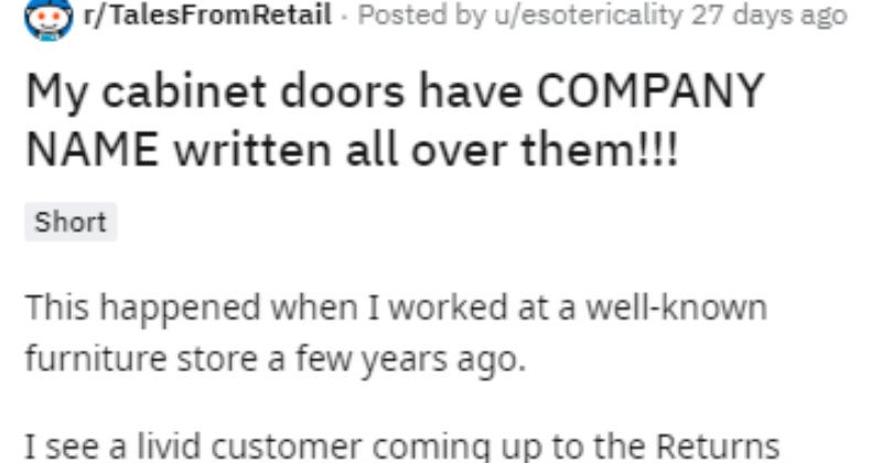 Dumb guy returning cabinet doors thinks the plastic covering is the door itself | r/TalesFromRetail Posted by u/esotericality 27 days ago My cabinet doors have COMPANY NAME written all over them Short This happened worked at well-known furniture store few years ago see livid customer coming up Returns counter. He's got bunch cabinet doors with him and greeted by my colleague.