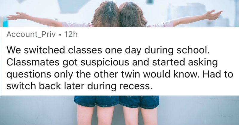 Twins describe their most successful experiences pulling off switcharoos | reddit Account_Priv 12h switched classes one day during school. Classmates got suspicious and started asking questions only other twin would know. Had switch back later during recess.