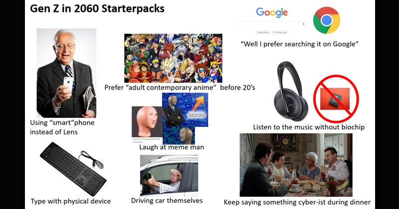 "Funny starter pack memes | Gen Z 2060 Starterpacks Google ""Well prefer searching on Google"" Prefer ""adult contemporary anime"" before 20's Using ""smart"" phone instead Lens Listen music without biochip stonks Laugh at meme man Type with physical device Driving car themselves Keep saying something cyber-ist during dinner"
